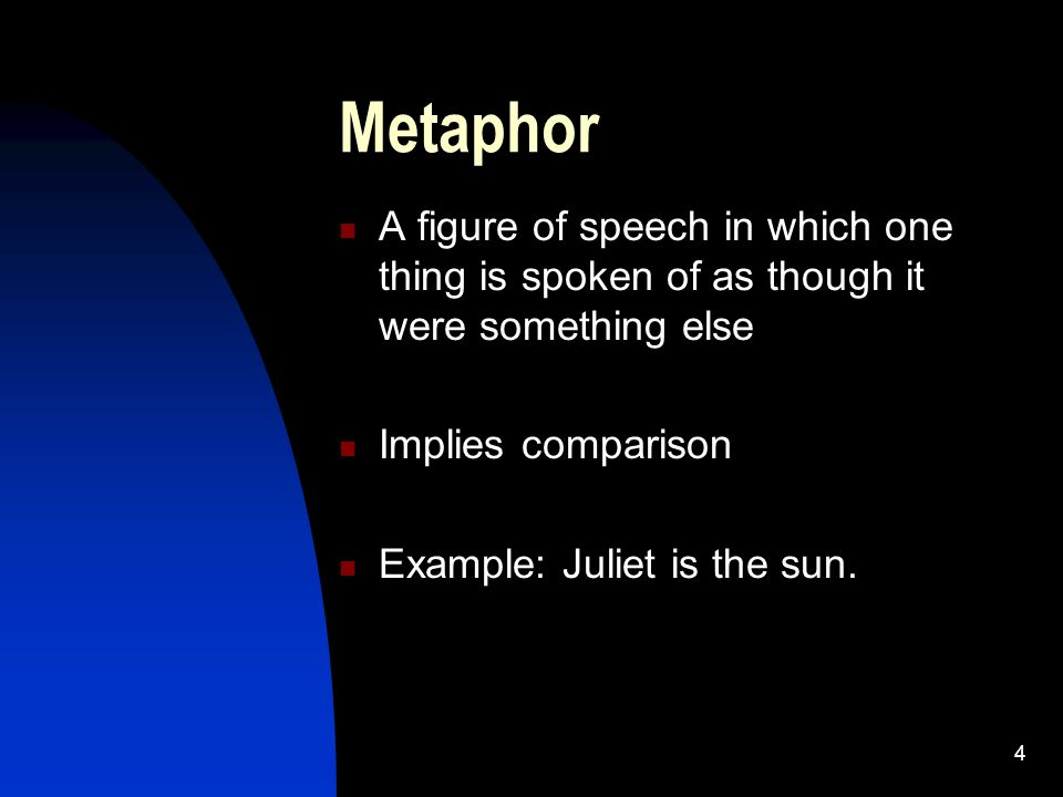 Metaphor A figure of speech in which one thing is spoken of as though it were something else. Implies comparison.