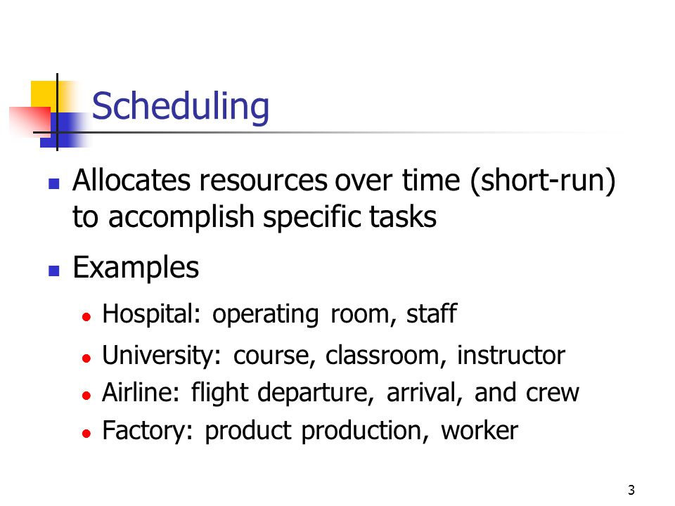 Scheduling Allocates resources over time (short-run) to accomplish specific tasks. Examples. Hospital: operating room, staff.