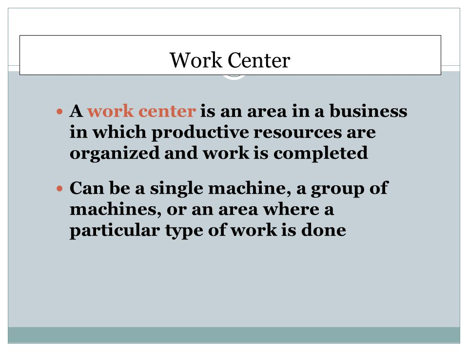 Work Center A work center is an area in a business in which productive resources are organized and work is completed.