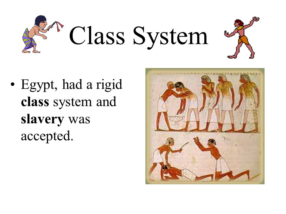 Class System Egypt, had a rigid class system and slavery was accepted.