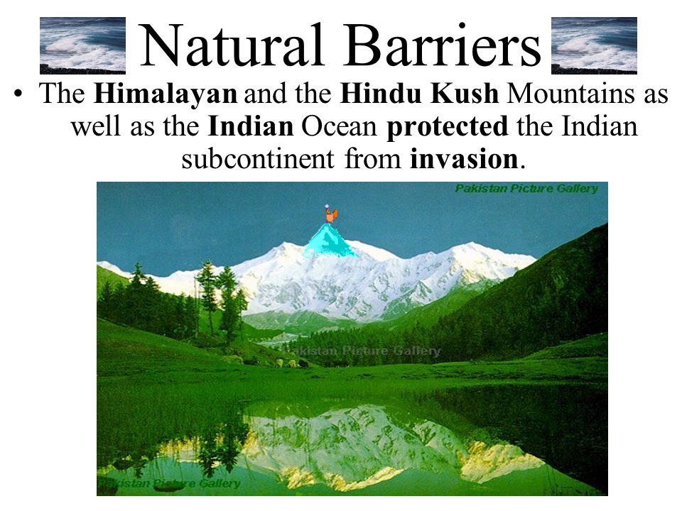 Natural Barriers The Himalayan and the Hindu Kush Mountains as well as the Indian Ocean protected the Indian subcontinent from invasion.
