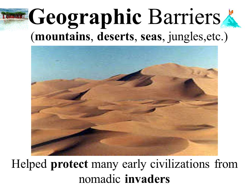 Geographic Barriers (mountains, deserts, seas, jungles,etc.)
