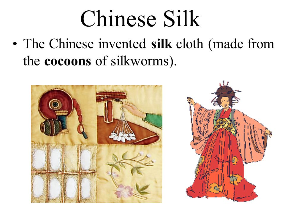 Chinese Silk The Chinese invented silk cloth (made from the cocoons of silkworms).