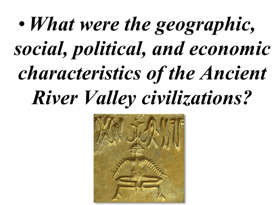 What were the geographic, social, political, and economic characteristics of the Ancient River Valley civilizations
