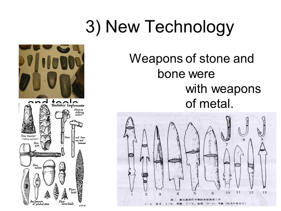 3) New Technology Weapons of stone and bone were replaced with weapons and tools of metal.