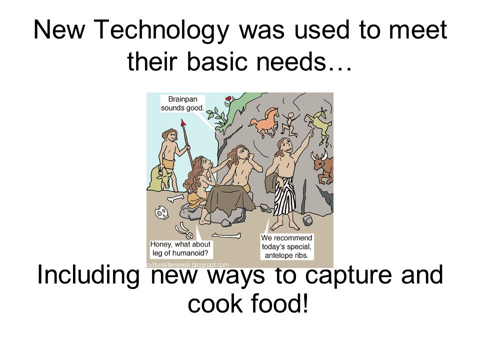 New Technology was used to meet their basic needs…