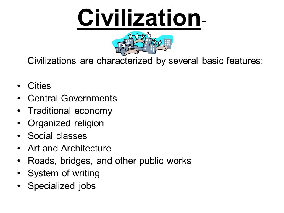 Civilization- Civilizations are characterized by several basic features: Cities. Central Governments.