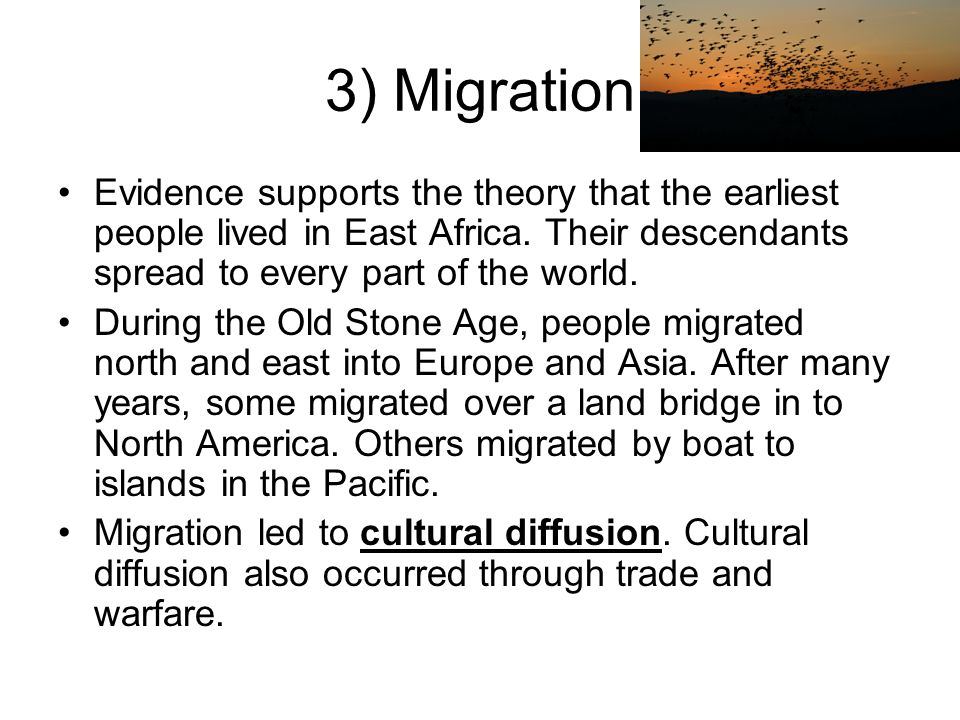 3) Migration Evidence supports the theory that the earliest people lived in East Africa. Their descendants spread to every part of the world.