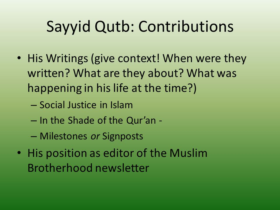 "sayyid qutb contribution to islam essay Although his radical views ultimately brought about his execution, his death did little to stop the spread of his ideas, which were soon adopted by islamist during his years in cairo, qutb composed poetry and wrote essays that were published in egyptian journals, including al-hayat al-jadidah (""the new."