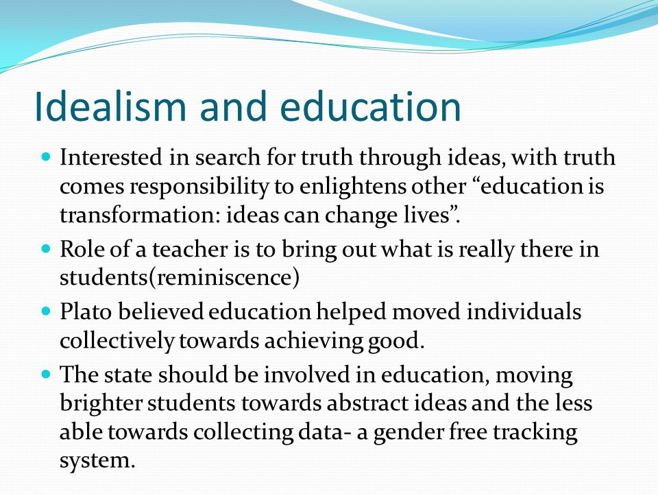 idealism in education Idealism plays a very large part in the philosophical thought of today's western world idealism bases itself on the premise that ideas are most important in life and that people should.
