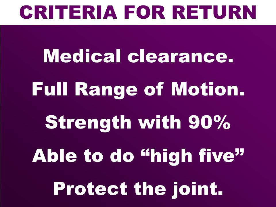 CRITERIA FOR RETURN Medical clearance. Full Range of Motion. Strength with 90% Able to do high five