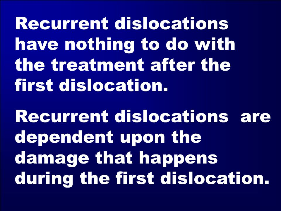 Recurrent dislocations have nothing to do with the treatment after the first dislocation.