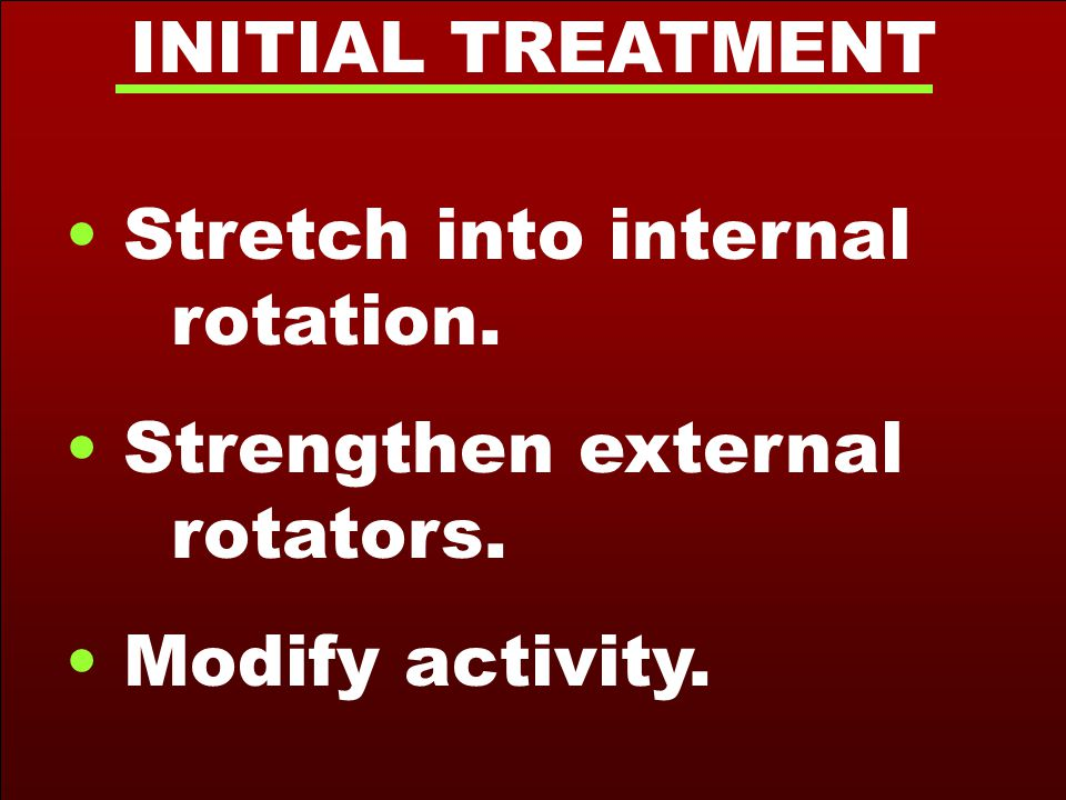 INITIAL TREATMENT Stretch into internal rotation. Strengthen external rotators. Modify activity.