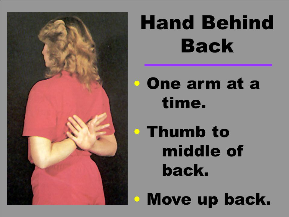 Hand Behind Back One arm at a time. Thumb to middle of back.