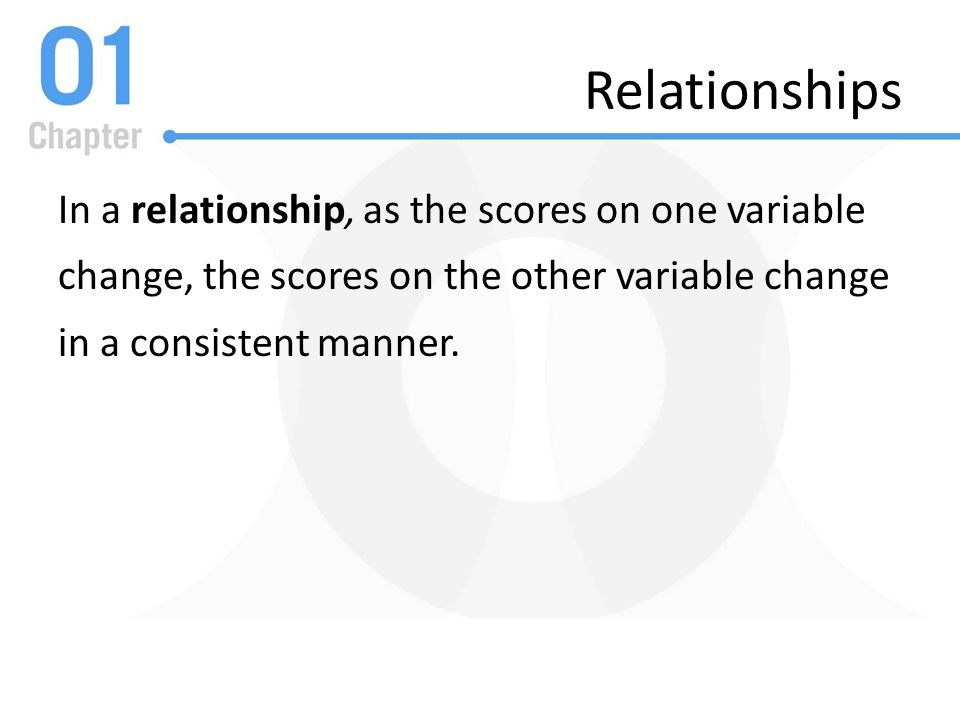 Relationships In a relationship, as the scores on one variable change, the scores on the other variable change in a consistent manner.