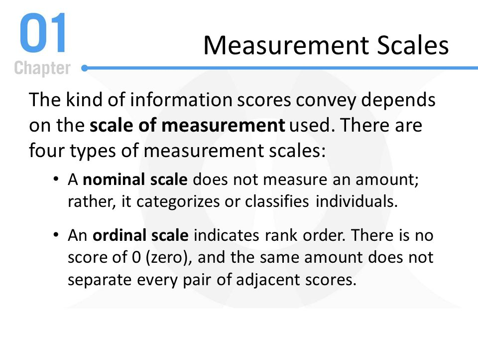 Measurement Scales The kind of information scores convey depends on the scale of measurement used. There are four types of measurement scales: