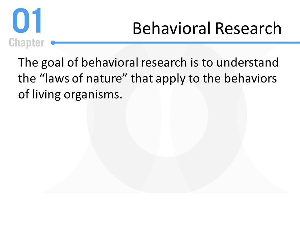 Behavioral Research The goal of behavioral research is to understand the laws of nature that apply to the behaviors of living organisms.