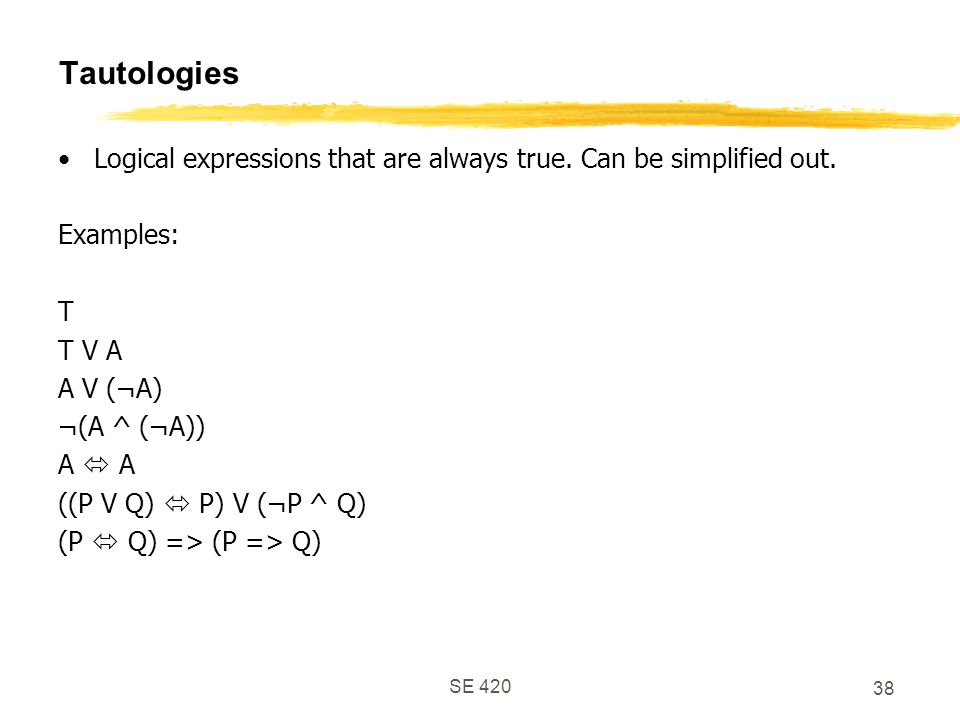 Tautologies Logical expressions that are always true. Can be simplified out. Examples: T. T V A.