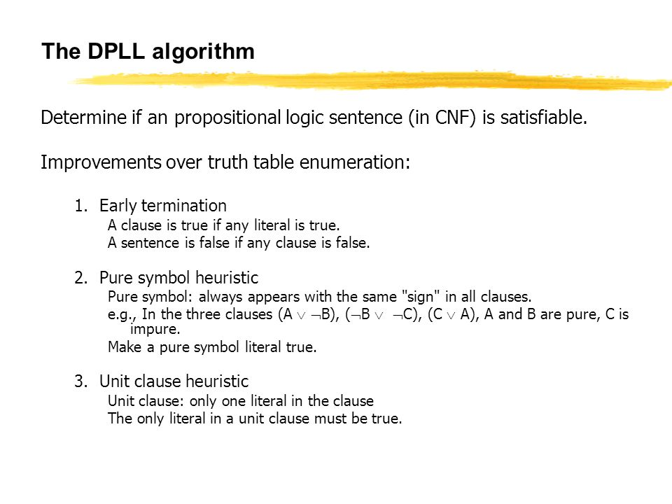 The DPLL algorithm Determine if an propositional logic sentence (in CNF) is satisfiable. Improvements over truth table enumeration: