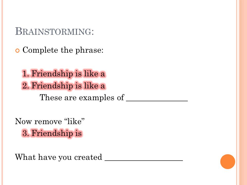 Brainstorming: Complete the phrase: 1. Friendship is like a