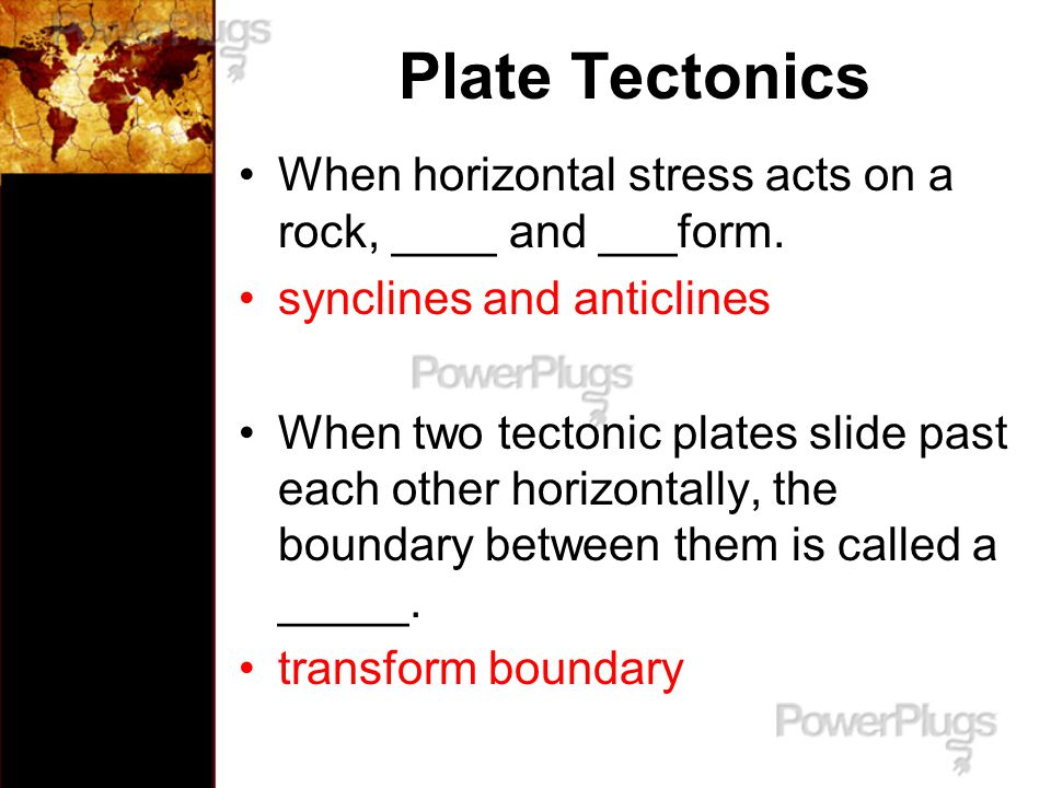 Plate Tectonics When horizontal stress acts on a rock, ____ and ___form. synclines and anticlines.