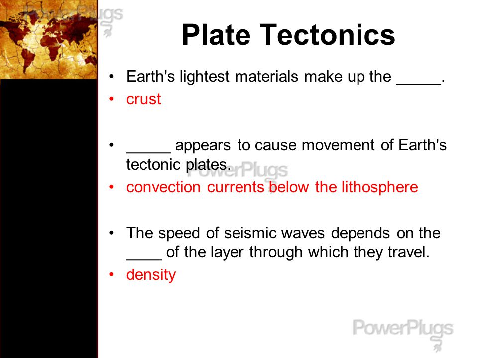 Plate Tectonics Earth s lightest materials make up the _____. crust