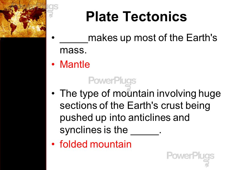 Plate Tectonics _____makes up most of the Earth s mass. Mantle