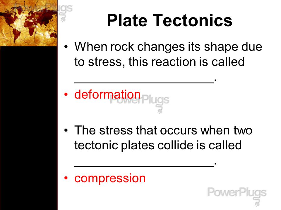Plate Tectonics When rock changes its shape due to stress, this reaction is called ____________________.