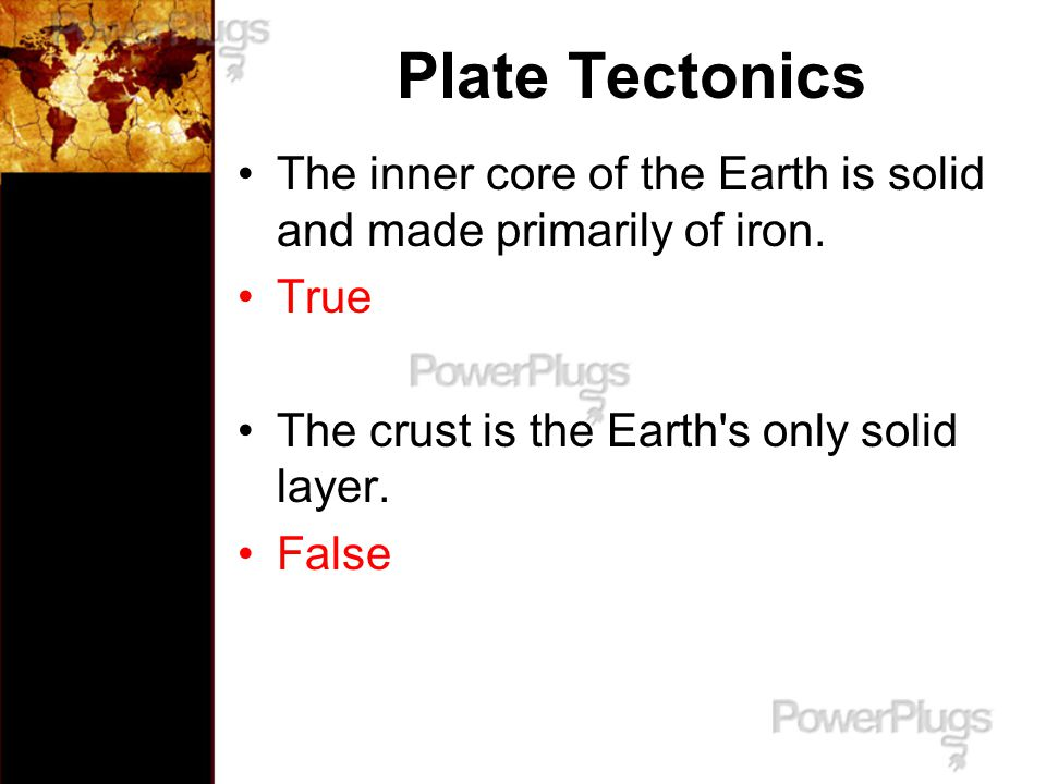 Plate Tectonics The inner core of the Earth is solid and made primarily of iron. True. The crust is the Earth s only solid layer.