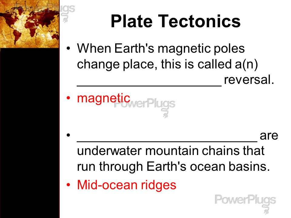 Plate Tectonics When Earth s magnetic poles change place, this is called a(n) ____________________ reversal.