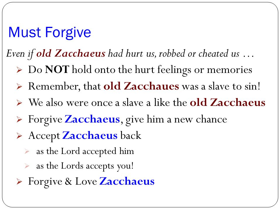 Must Forgive Even if old Zacchaeus had hurt us, robbed or cheated us …