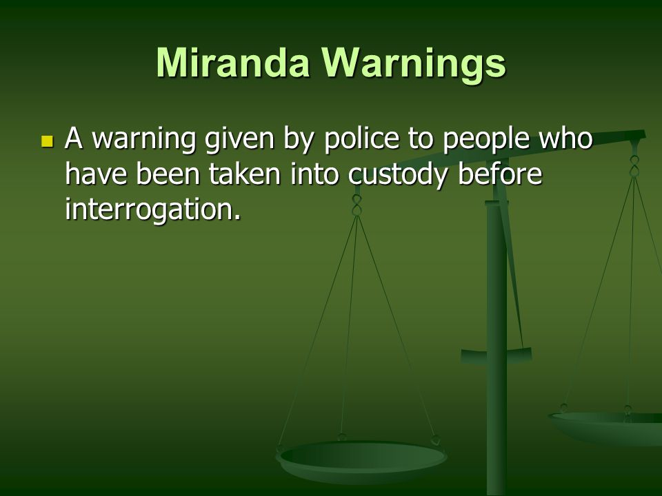 Miranda Warnings A warning given by police to people who have been taken into custody before interrogation.