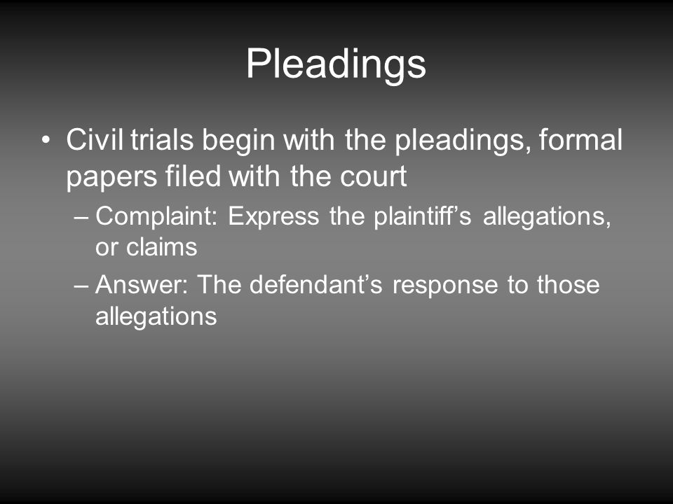Pleadings Civil trials begin with the pleadings, formal papers filed with the court. Complaint: Express the plaintiff's allegations, or claims.