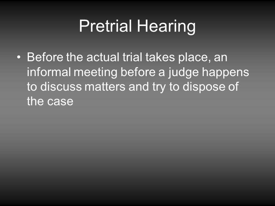 Pretrial Hearing Before the actual trial takes place, an informal meeting before a judge happens to discuss matters and try to dispose of the case.
