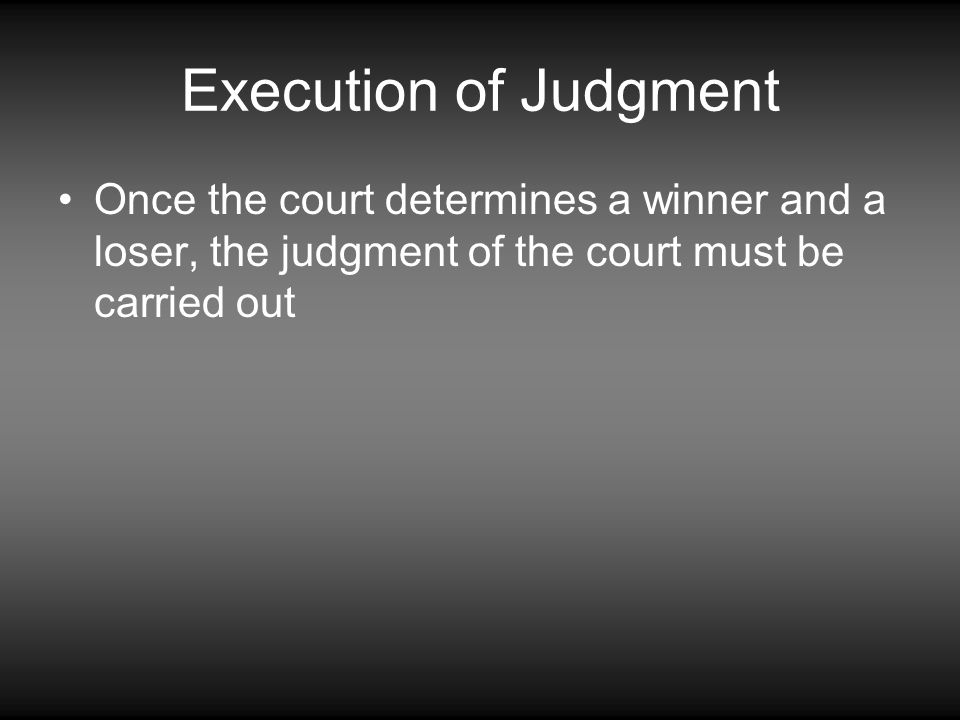 Execution of Judgment Once the court determines a winner and a loser, the judgment of the court must be carried out.