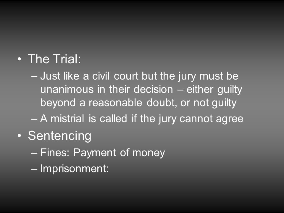 The Trial: Just like a civil court but the jury must be unanimous in their decision – either guilty beyond a reasonable doubt, or not guilty.