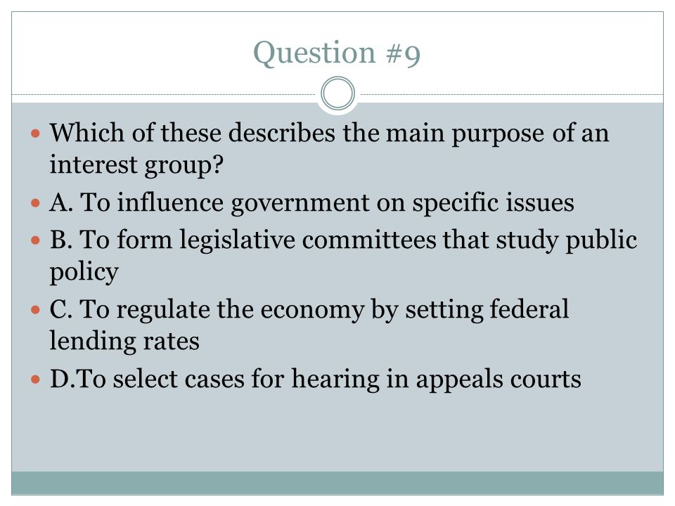 Question #9 Which of these describes the main purpose of an interest group A. To influence government on specific issues.