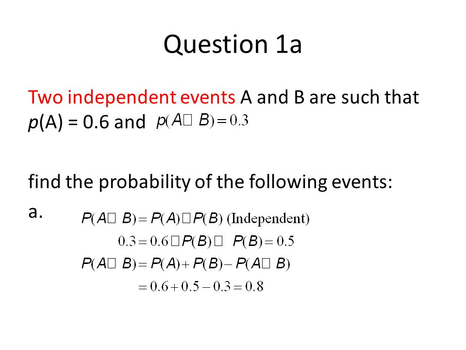 Question 1a Two independent events A and B are such that p(A) = 0.6 and. find the probability of the following events: