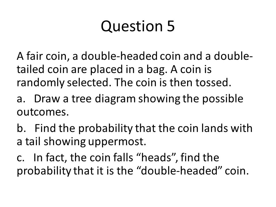Question 5 A fair coin, a double-headed coin and a double-tailed coin are placed in a bag. A coin is randomly selected. The coin is then tossed.