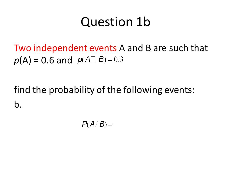 Question 1b Two independent events A and B are such that p(A) = 0.6 and. find the probability of the following events: