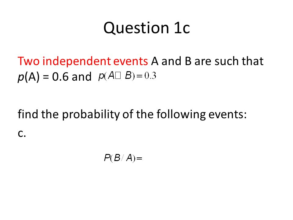 Question 1c Two independent events A and B are such that p(A) = 0.6 and. find the probability of the following events: