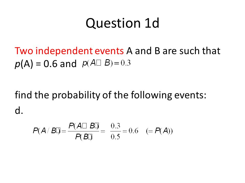 Question 1d Two independent events A and B are such that p(A) = 0.6 and. find the probability of the following events: