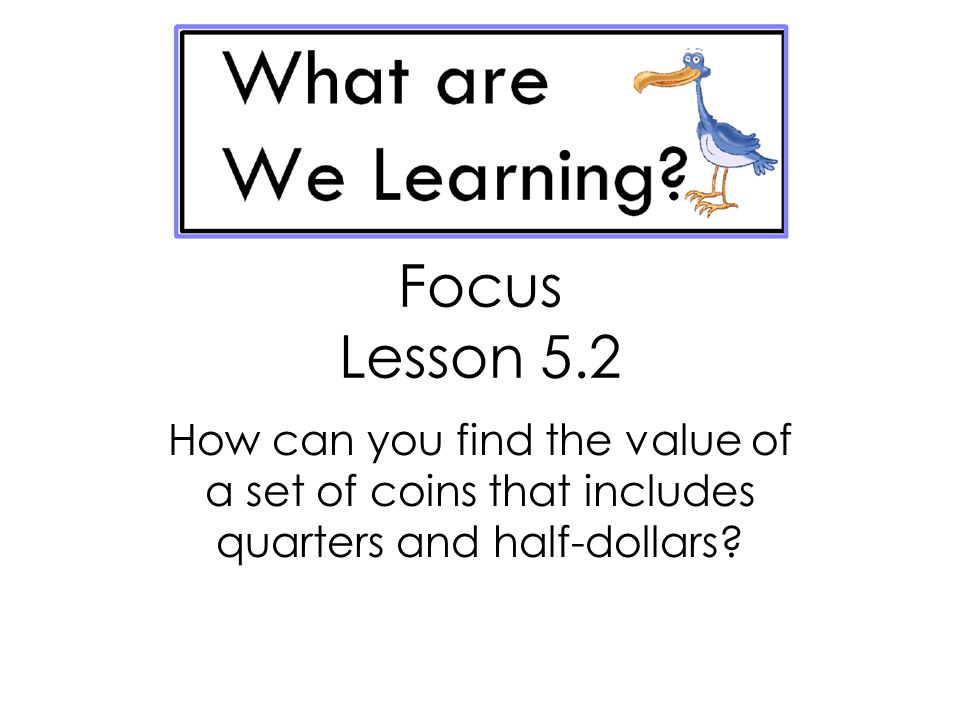Focus Lesson 5.2 How can you find the value of a set of coins that includes quarters and half-dollars