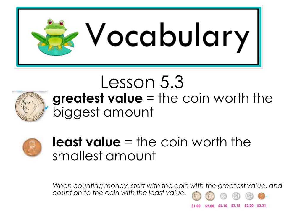Lesson 5.3 greatest value = the coin worth the biggest amount