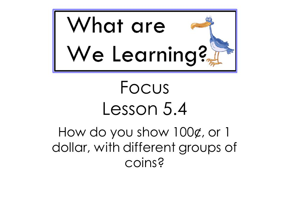 How do you show 100¢, or 1 dollar, with different groups of coins