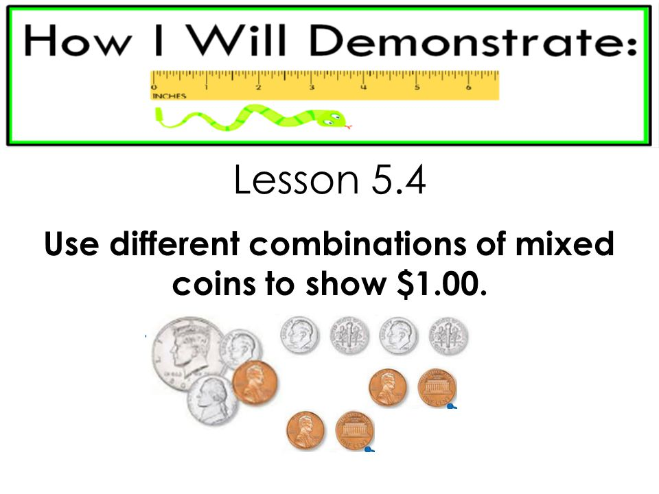 Use different combinations of mixed coins to show $1.00.