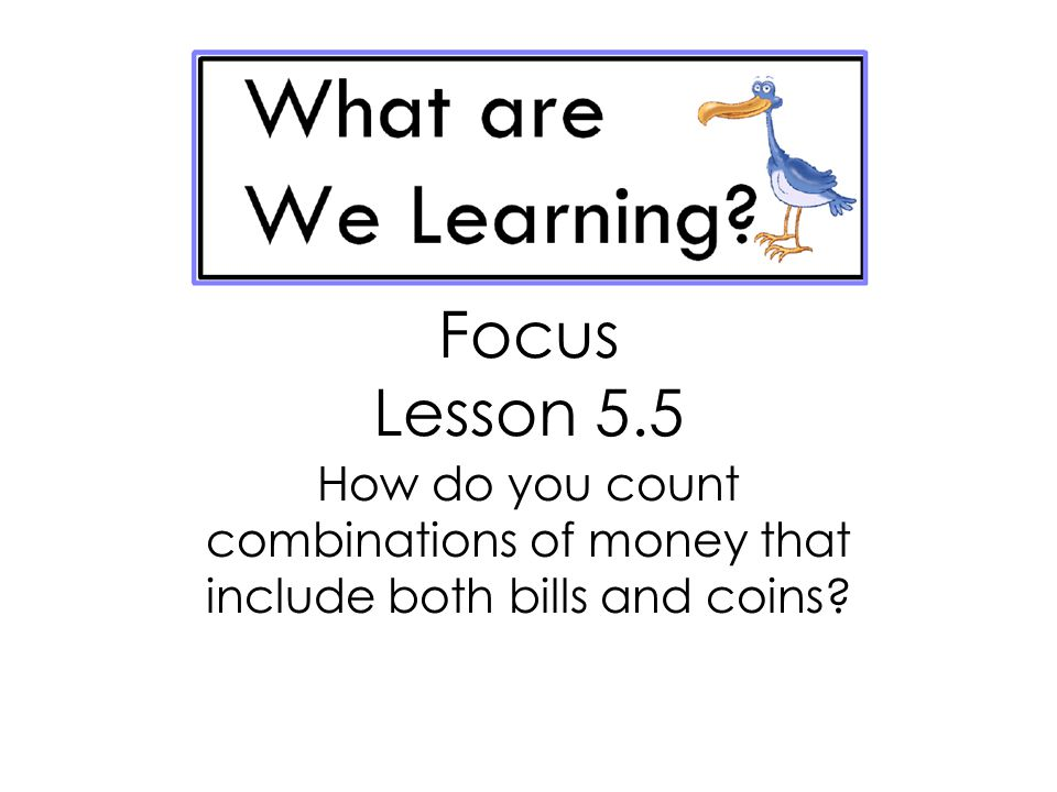 Focus Lesson 5.5 How do you count combinations of money that include both bills and coins