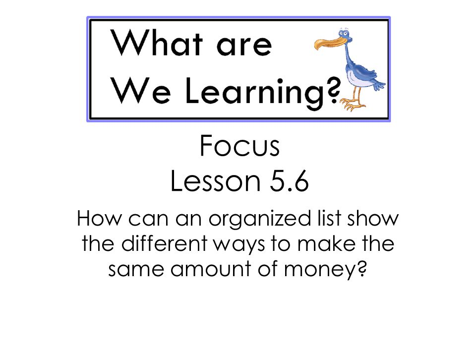 Focus Lesson 5.6 How can an organized list show the different ways to make the same amount of money