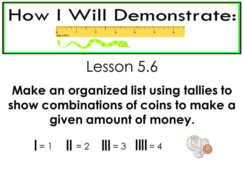 Lesson 5.6 Make an organized list using tallies to show combinations of coins to make a given amount of money.