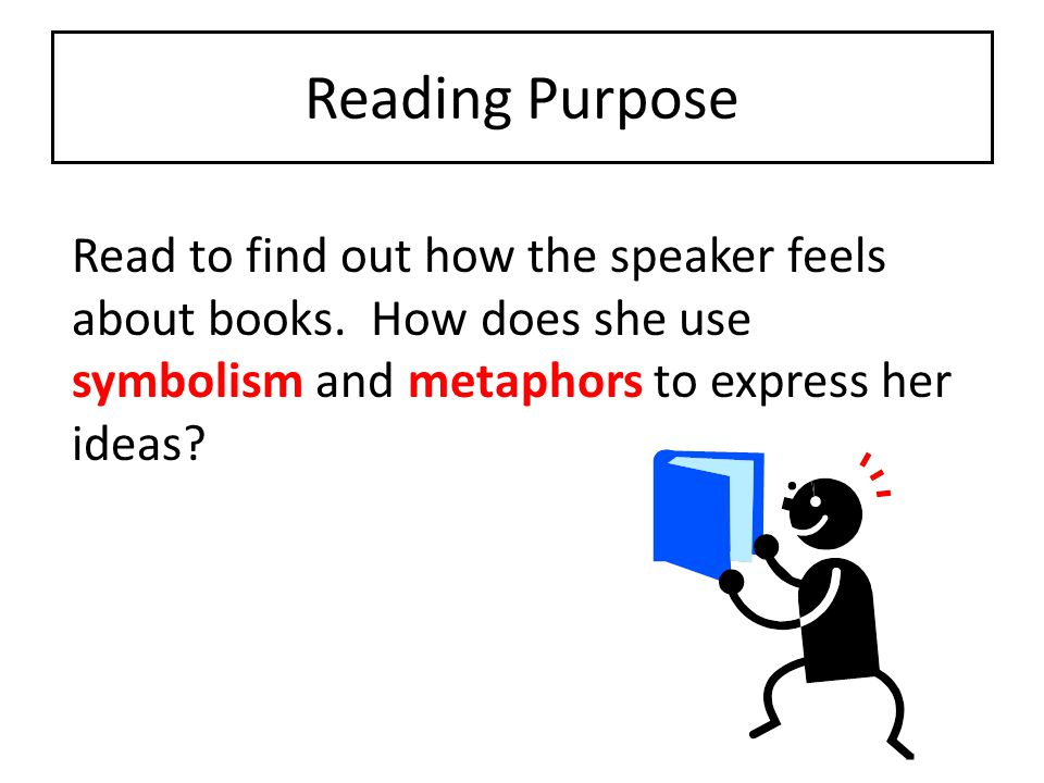 Reading Purpose Read to find out how the speaker feels about books.